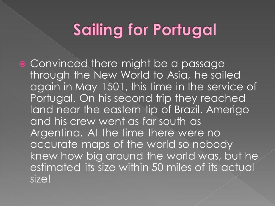 Convinced there might be a passage through the New World to Asia, he sailed again in May 1501, this time in the service of Portugal. On his second tri