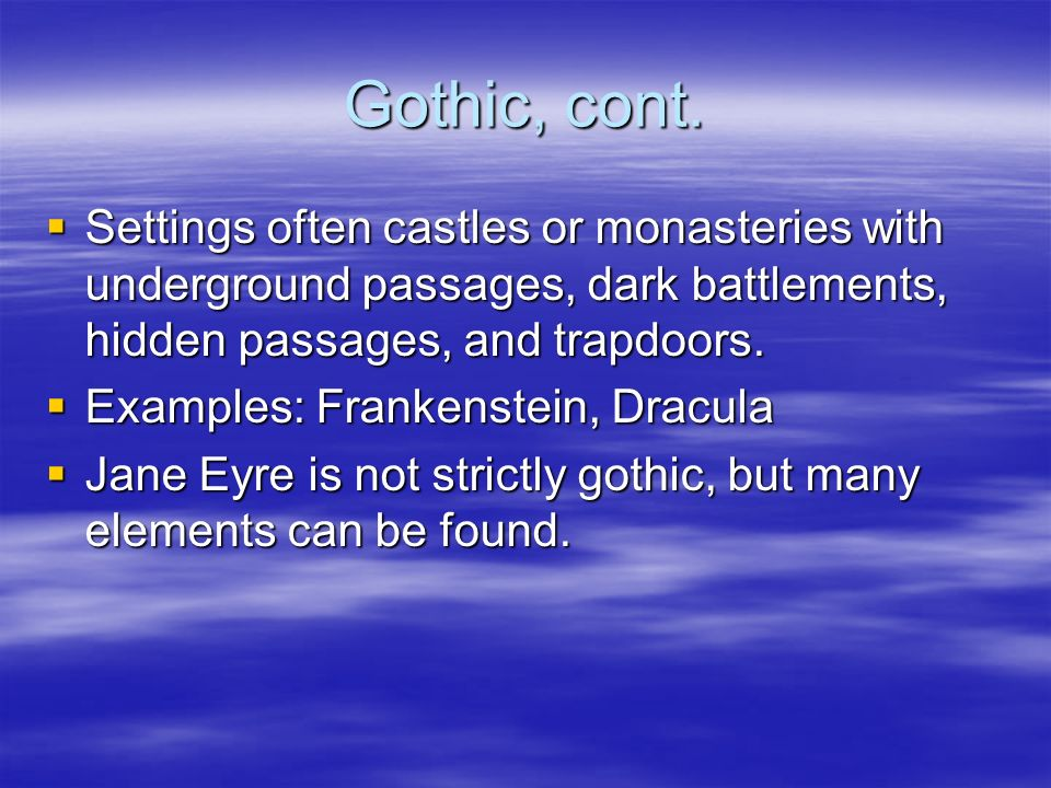 Gothic, cont. Settings often castles or monasteries with underground passages, dark battlements, hidden passages, and trapdoors. Settings often castle