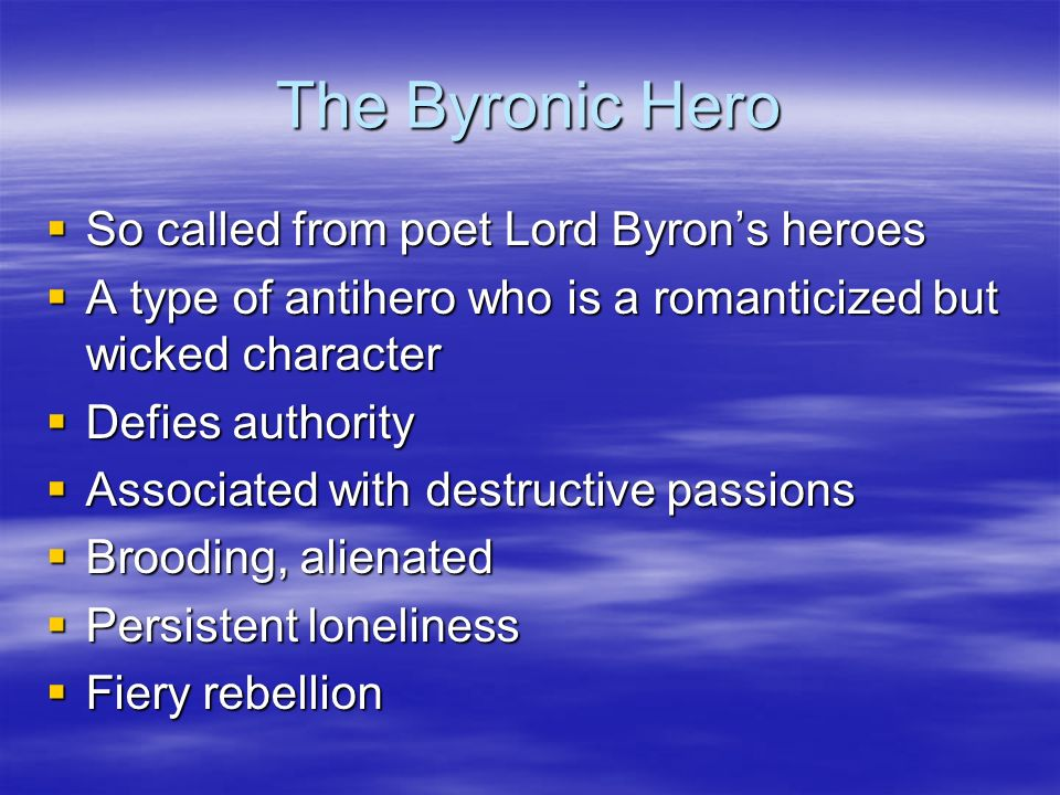 The Byronic Hero So called from poet Lord Byrons heroes So called from poet Lord Byrons heroes A type of antihero who is a romanticized but wicked cha