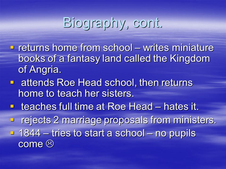 Biography, cont. returns home from school – writes miniature books of a fantasy land called the Kingdom of Angria. returns home from school – writes m