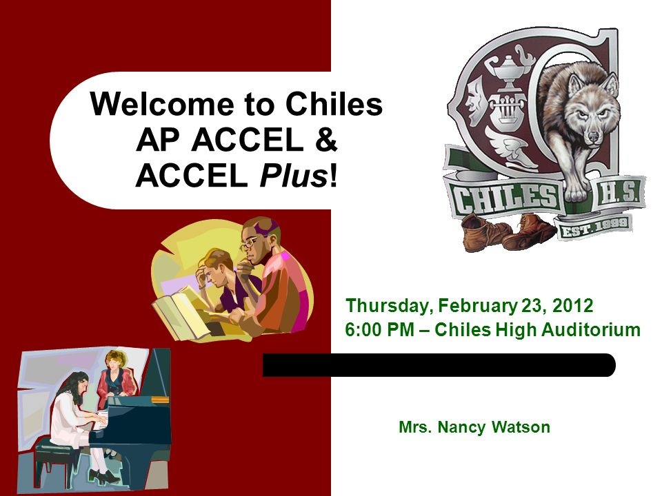 Welcome to Chiles AP ACCEL & ACCEL Plus! Thursday, February 23, 2012 6:00 PM – Chiles High Auditorium Mrs. Nancy Watson