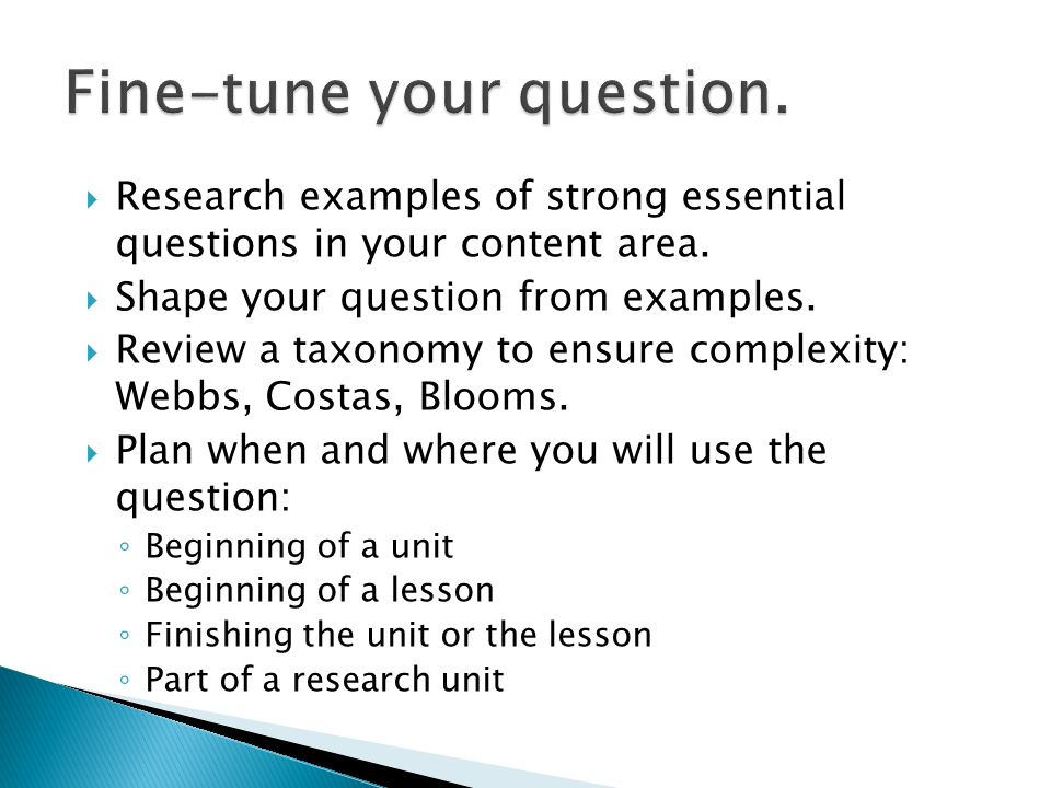 Research examples of strong essential questions in your content area. Shape your question from examples. Review a taxonomy to ensure complexity: Webbs