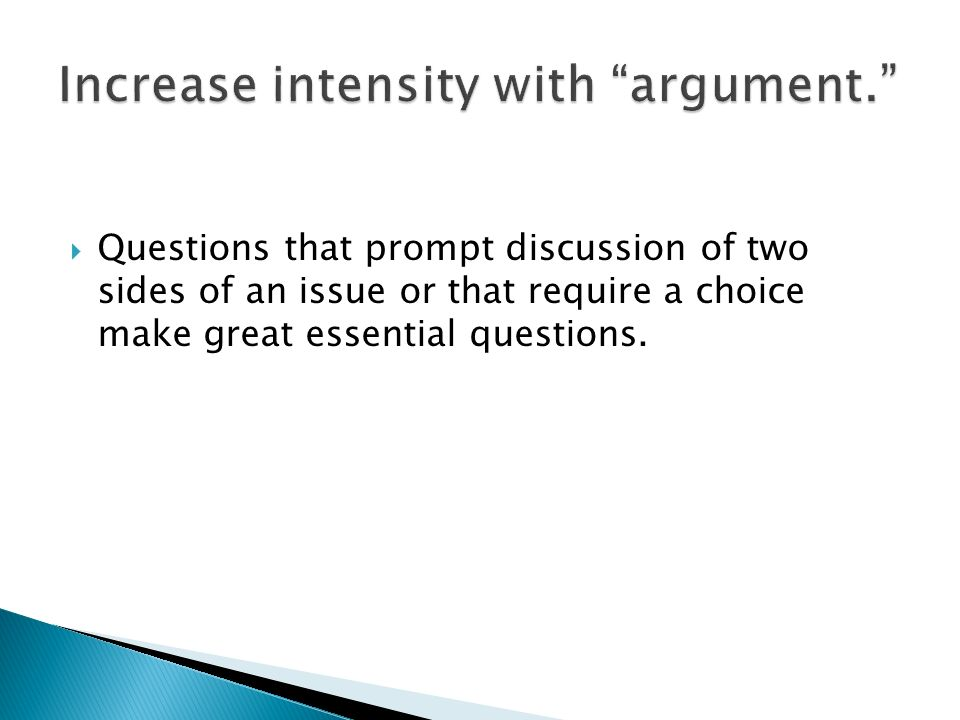 Questions that prompt discussion of two sides of an issue or that require a choice make great essential questions.