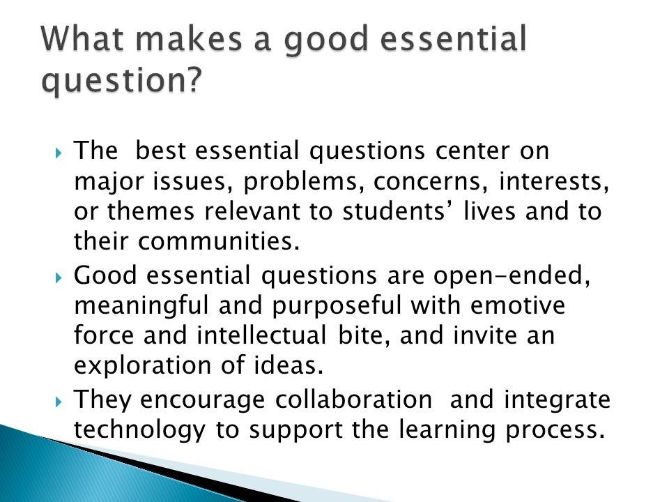 The best essential questions center on major issues, problems, concerns, interests, or themes relevant to students lives and to their communities. Goo