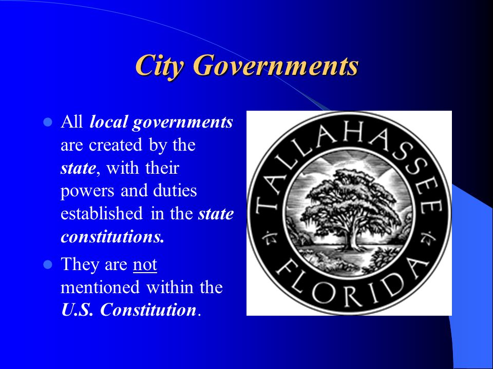 City Governments All local governments are created by the state, with their powers and duties established in the state constitutions. They are not men