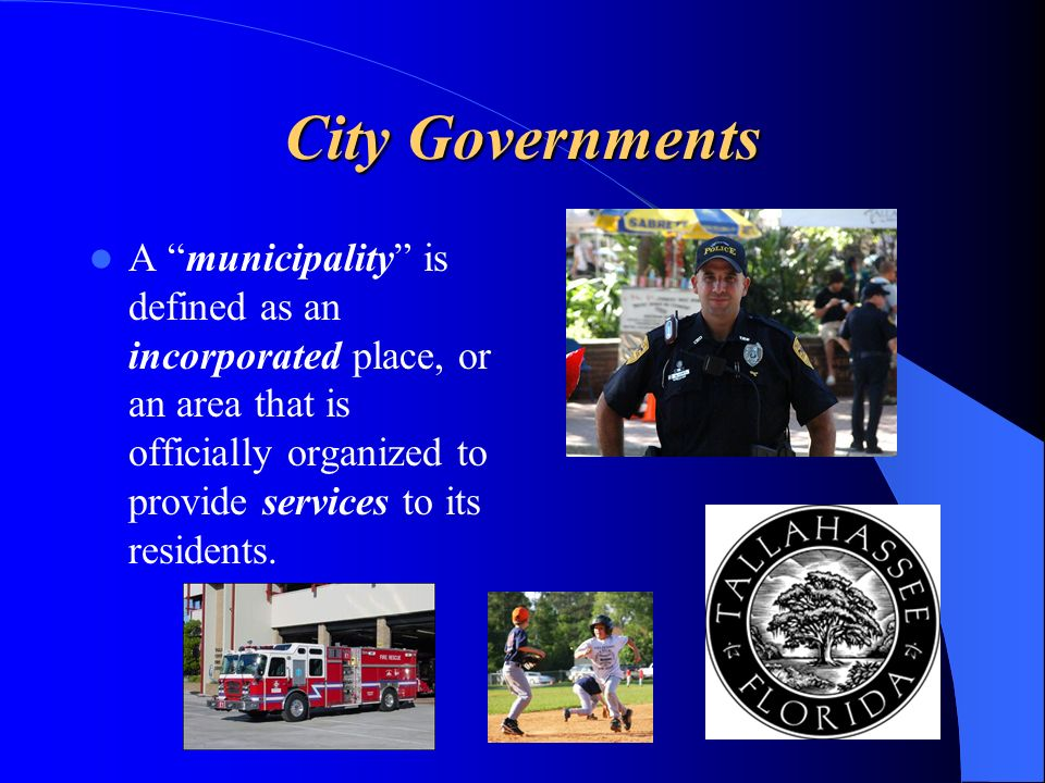 City Governments A municipality is defined as an incorporated place, or an area that is officially organized to provide services to its residents.