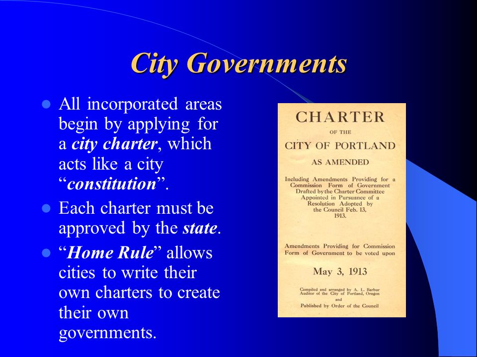 City Governments All incorporated areas begin by applying for a city charter, which acts like a cityconstitution. Each charter must be approved by the