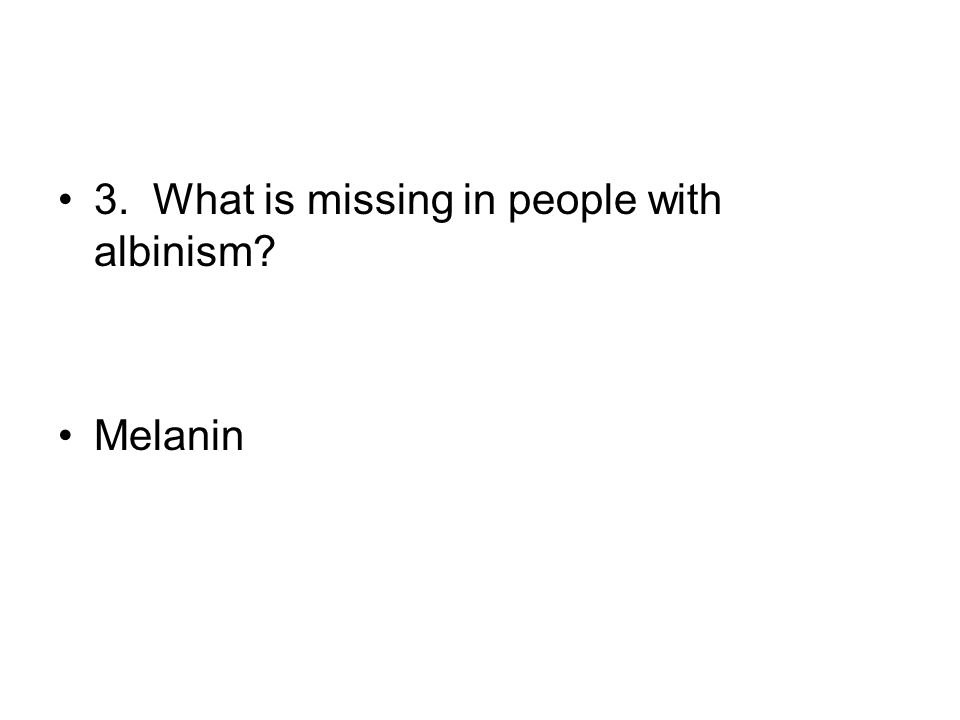 3. What is missing in people with albinism? Melanin