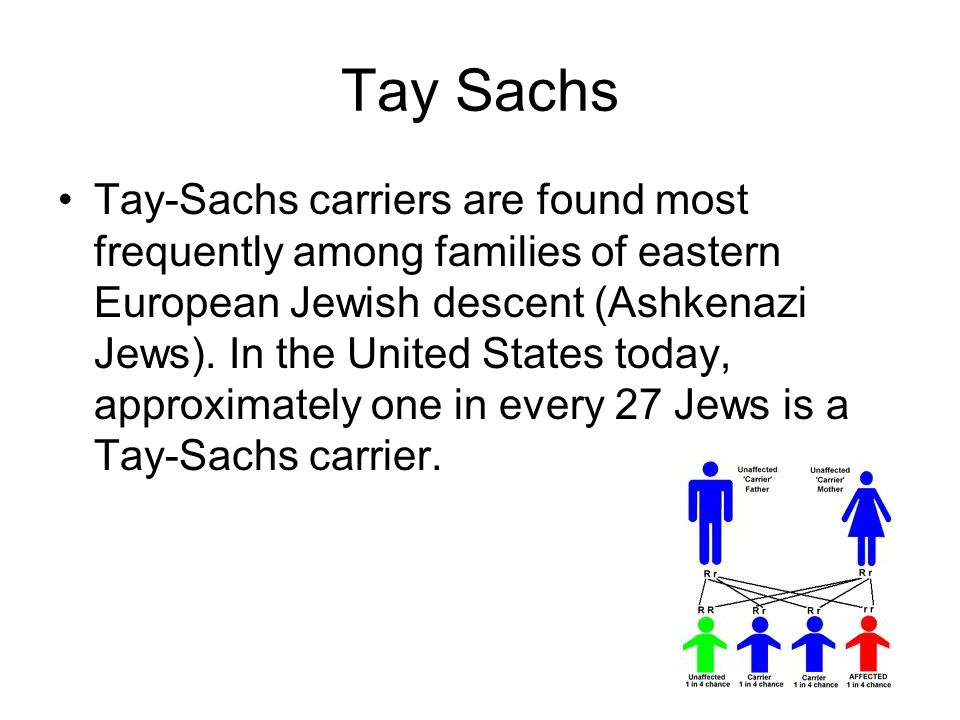 Tay Sachs Tay-Sachs carriers are found most frequently among families of eastern European Jewish descent (Ashkenazi Jews). In the United States today,
