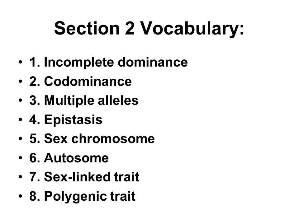 Section 2 Vocabulary: 1. Incomplete dominance 2. Codominance 3. Multiple alleles 4. Epistasis 5. Sex chromosome 6. Autosome 7. Sex-linked trait 8. Pol