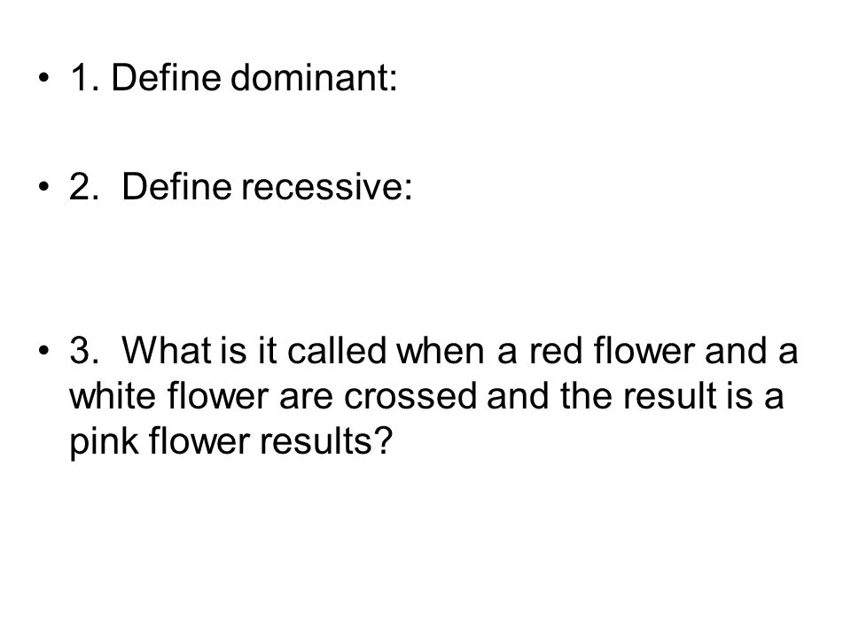 1. Define dominant: 2. Define recessive: 3. What is it called when a red flower and a white flower are crossed and the result is a pink flower results