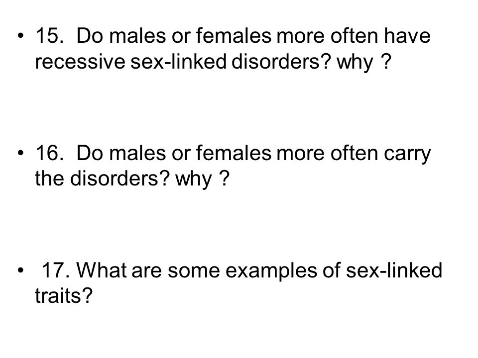 15. Do males or females more often have recessive sex-linked disorders? why ? 16. Do males or females more often carry the disorders? why ? 17. What a