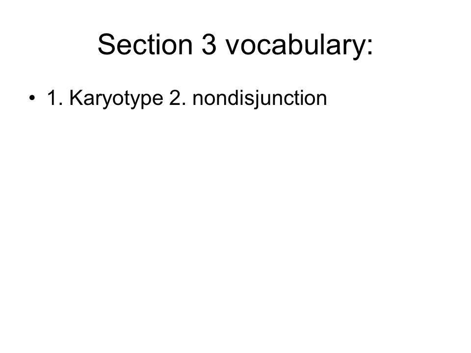 Section 3 vocabulary: 1. Karyotype 2. nondisjunction
