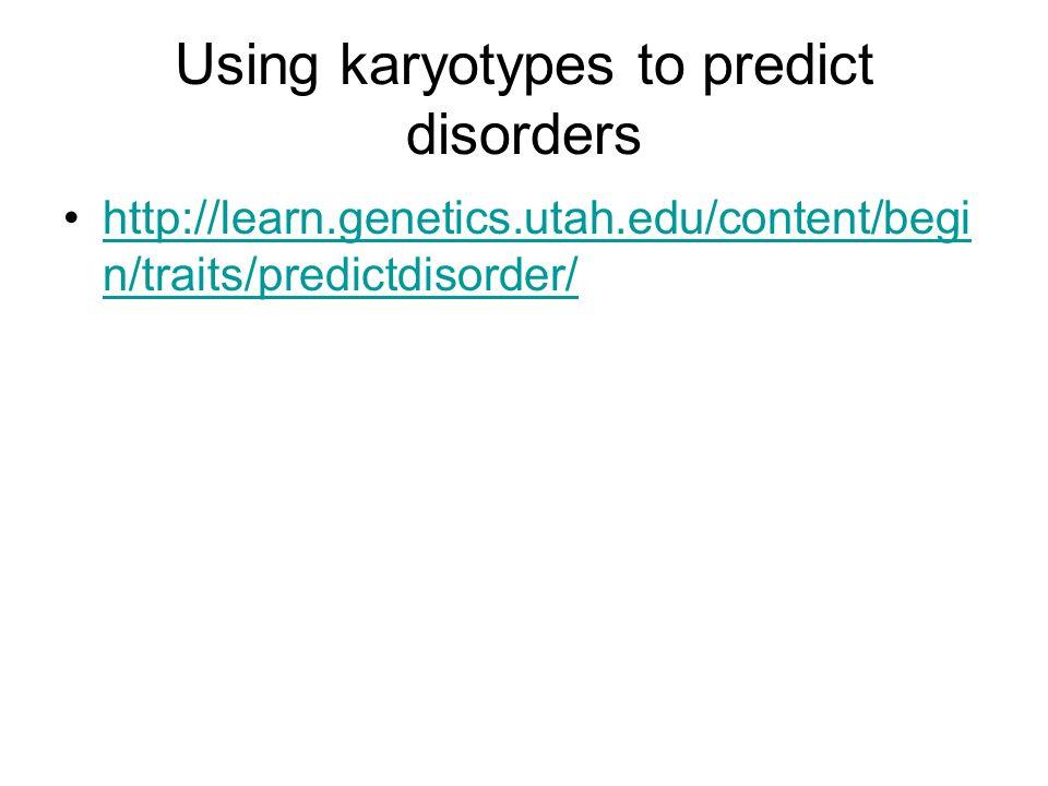 Using karyotypes to predict disorders http://learn.genetics.utah.edu/content/begi n/traits/predictdisorder/http://learn.genetics.utah.edu/content/begi