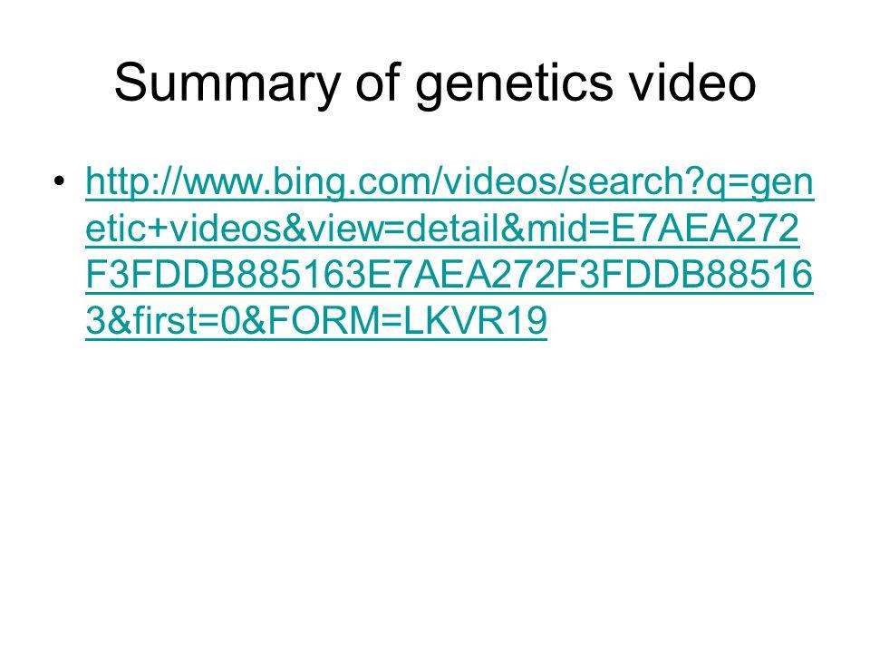 Summary of genetics video http://www.bing.com/videos/search?q=gen etic+videos&view=detail&mid=E7AEA272 F3FDDB885163E7AEA272F3FDDB88516 3&first=0&FORM=