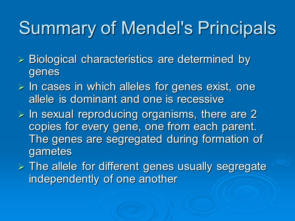Summary of Mendel's Principals Biological characteristics are determined by genes Biological characteristics are determined by genes In cases in which