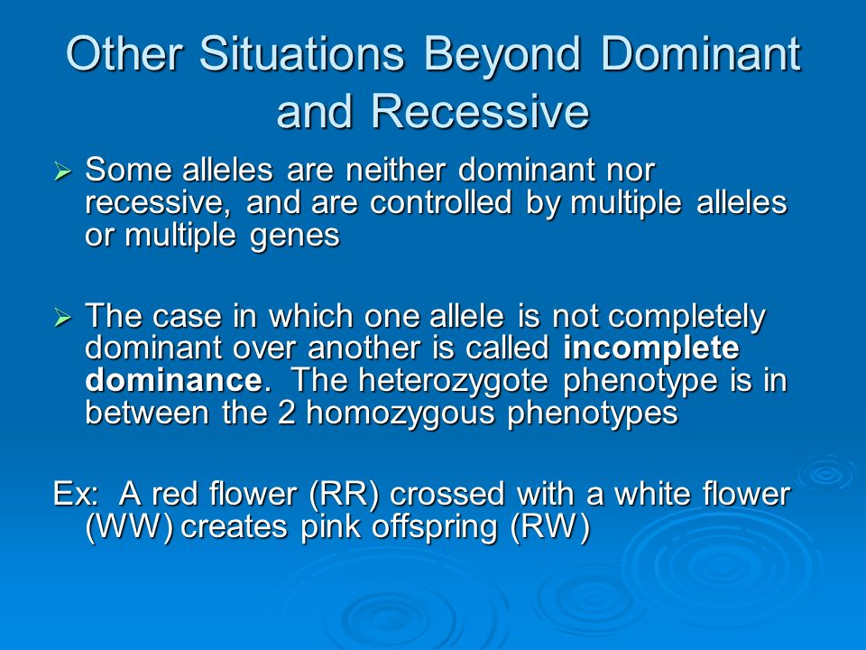 Other Situations Beyond Dominant and Recessive Some alleles are neither dominant nor recessive, and are controlled by multiple alleles or multiple gen