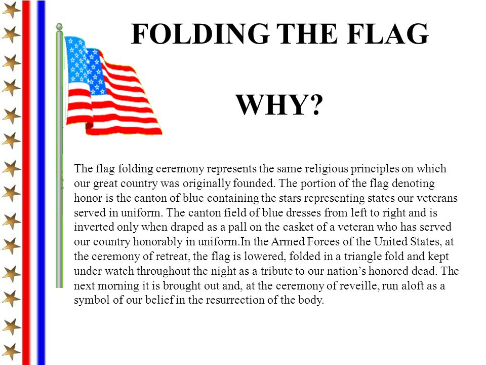 The flag folding ceremony represents the same religious principles on which our great country was originally founded. The portion of the flag denoting