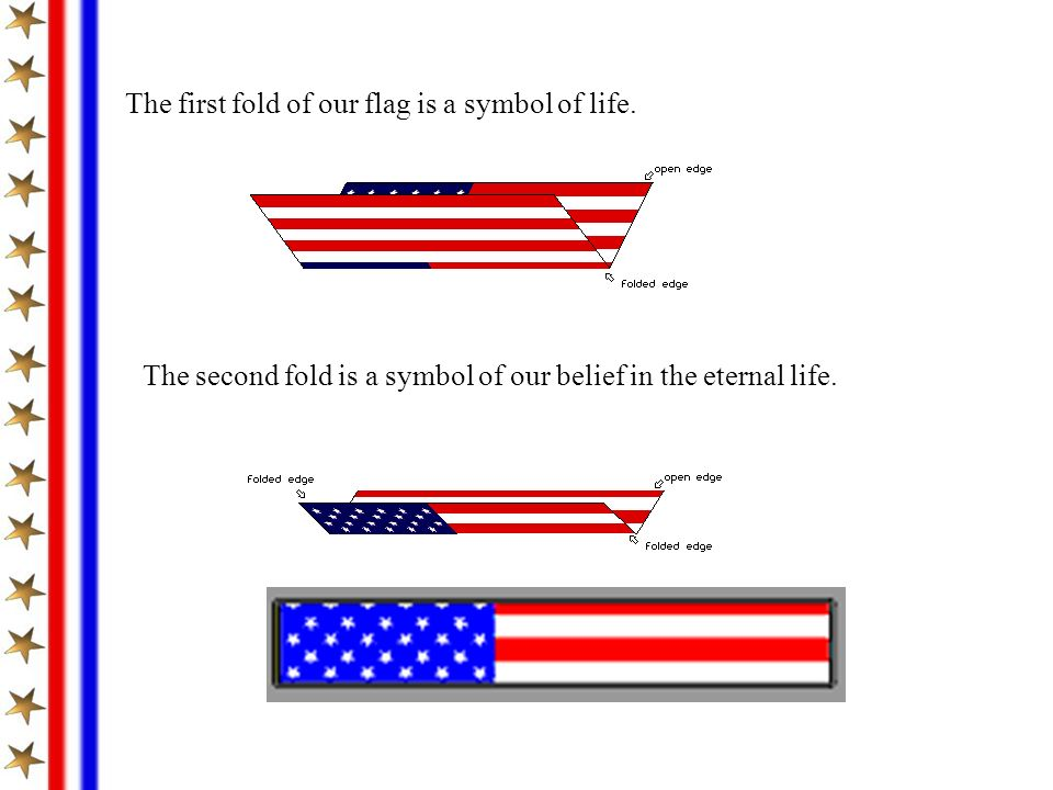 The first fold of our flag is a symbol of life. The second fold is a symbol of our belief in the eternal life.