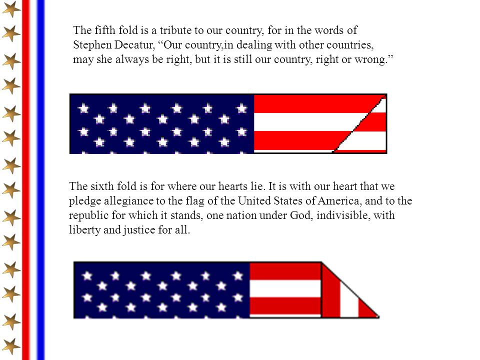 The fifth fold is a tribute to our country, for in the words of Stephen Decatur, Our country,in dealing with other countries, may she always be right,