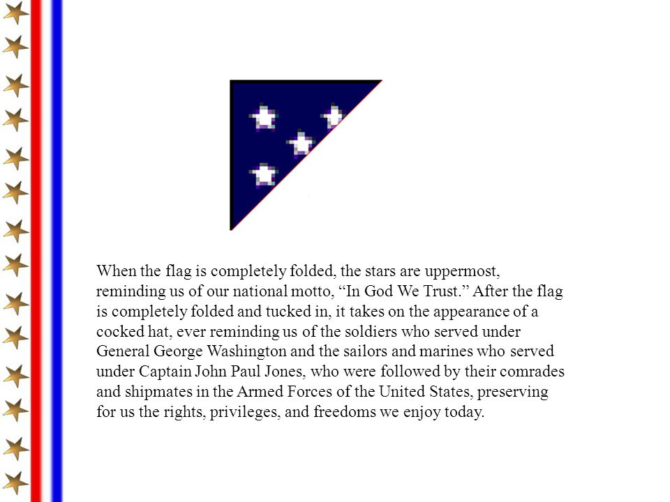 When the flag is completely folded, the stars are uppermost, reminding us of our national motto, In God We Trust. After the flag is completely folded