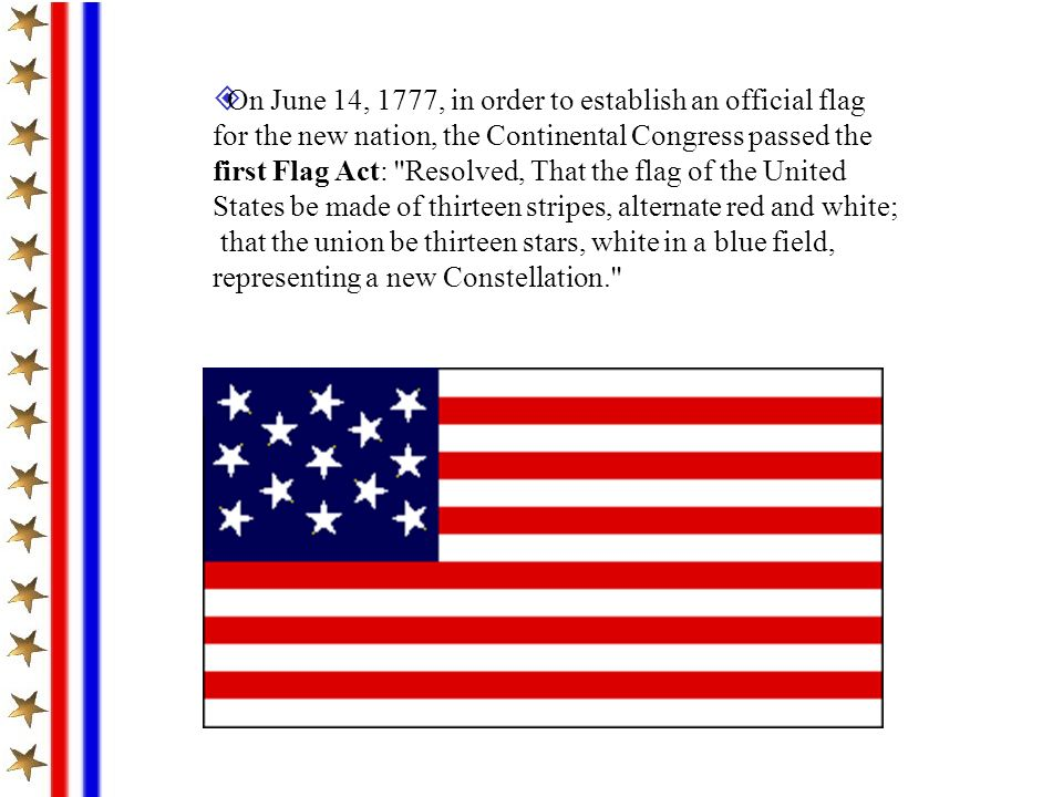 On June 14, 1777, in order to establish an official flag for the new nation, the Continental Congress passed the first Flag Act: