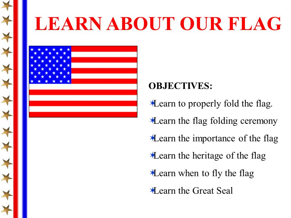 OBJECTIVES: Learn to properly fold the flag. Learn the flag folding ceremony Learn the importance of the flag Learn the heritage of the flag Learn whe