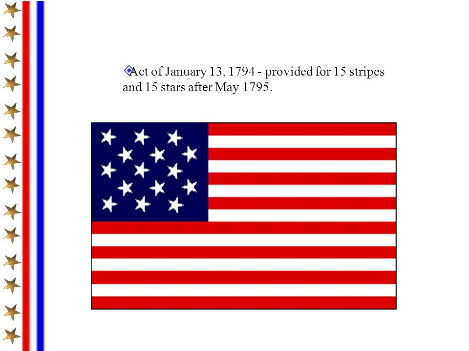 Act of January 13, 1794 - provided for 15 stripes and 15 stars after May 1795.