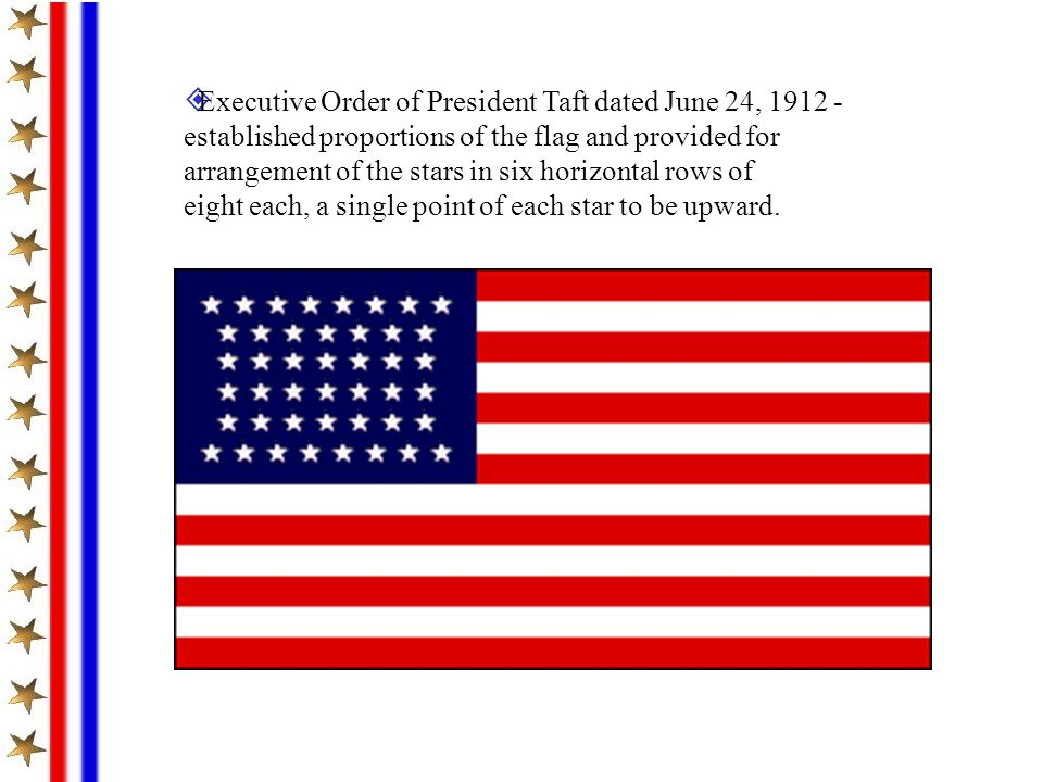 Executive Order of President Taft dated June 24, 1912 - established proportions of the flag and provided for arrangement of the stars in six horizontal rows of eight each, a single point of each star to be upward.