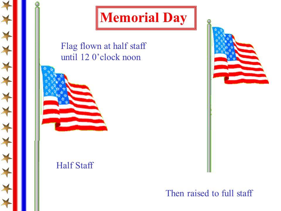 Memorial Day Flag flown at half staff until 12 0clock noon Then raised to full staff Half Staff