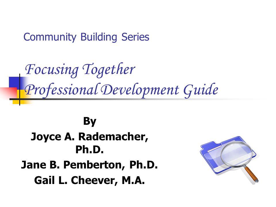 Community Building Series Focusing Together Professional Development Guide By Joyce A. Rademacher, Ph.D. Jane B. Pemberton, Ph.D. Gail L. Cheever, M.A