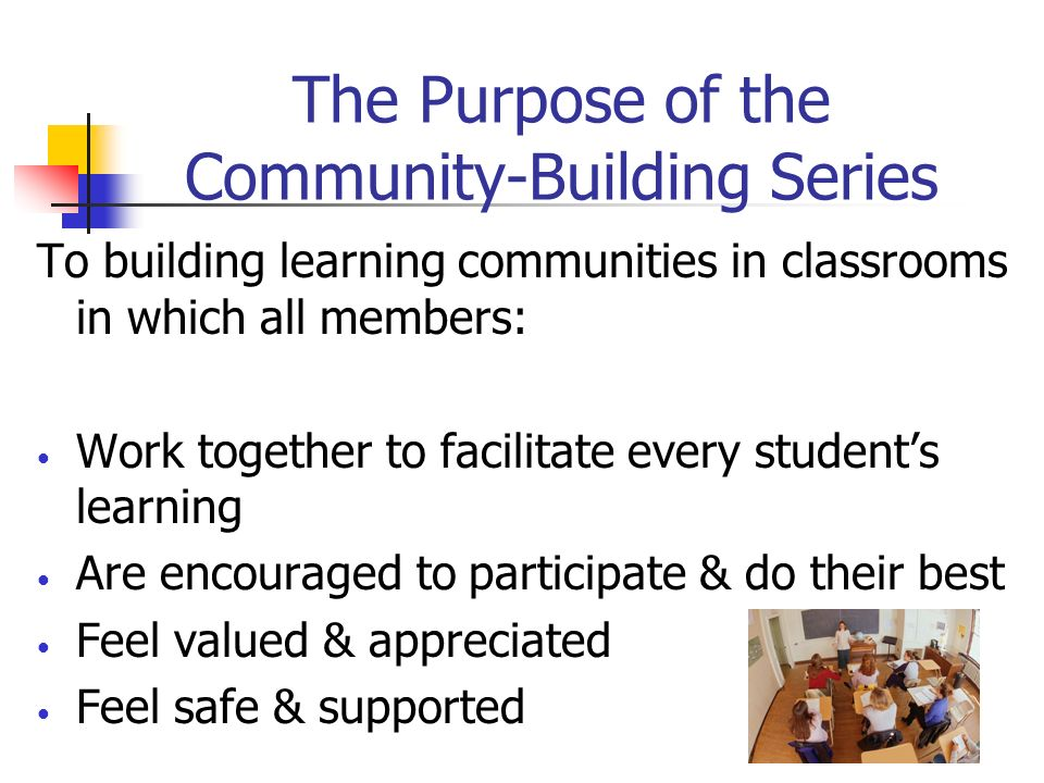 The Purpose of the Community-Building Series To building learning communities in classrooms in which all members: Work together to facilitate every st