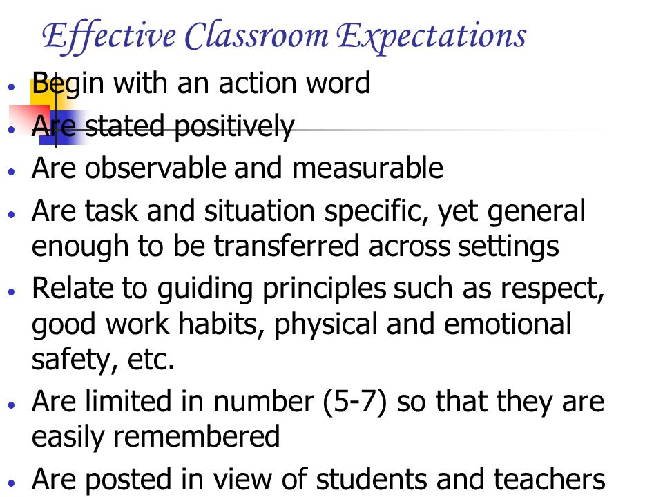 Effective Classroom Expectations Begin with an action word Are stated positively Are observable and measurable Are task and situation specific, yet ge