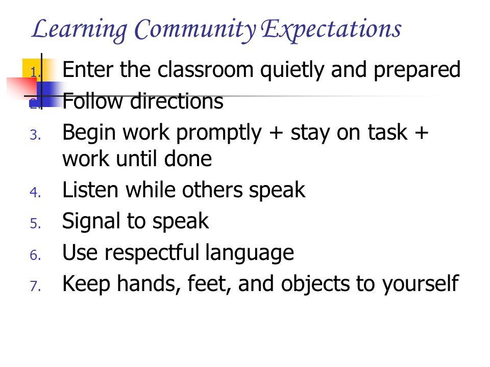 Learning Community Expectations 1. Enter the classroom quietly and prepared 2. Follow directions 3. Begin work promptly + stay on task + work until do