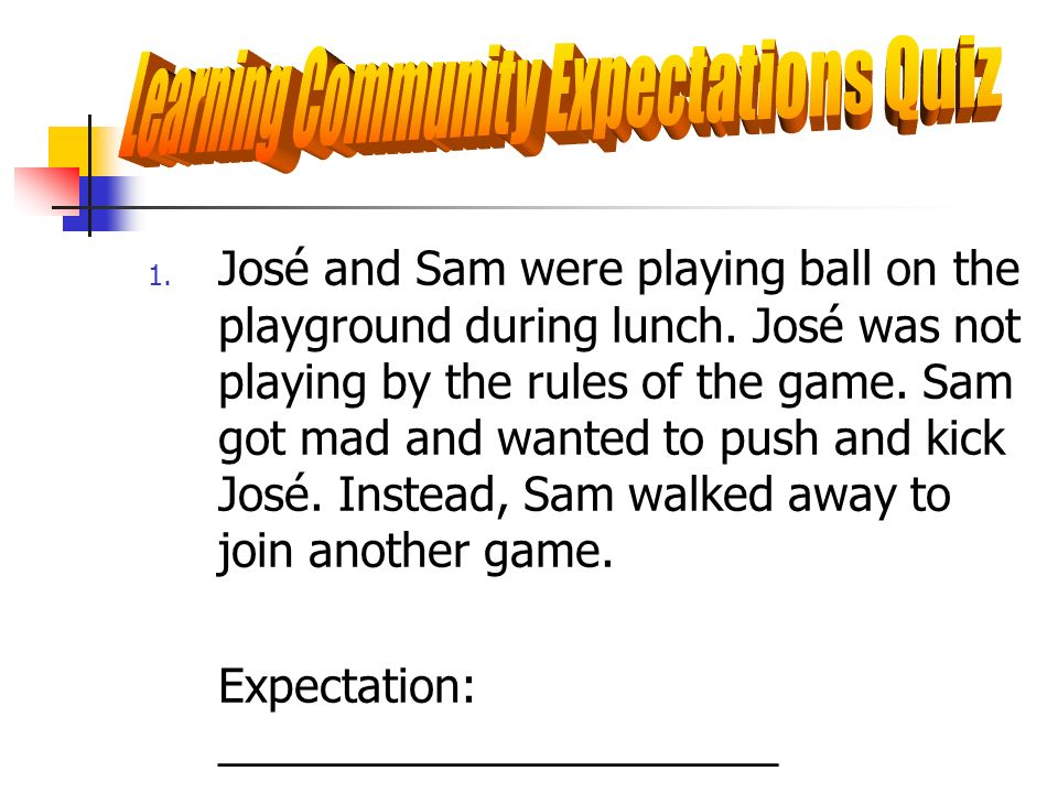 1. José and Sam were playing ball on the playground during lunch. José was not playing by the rules of the game. Sam got mad and wanted to push and ki