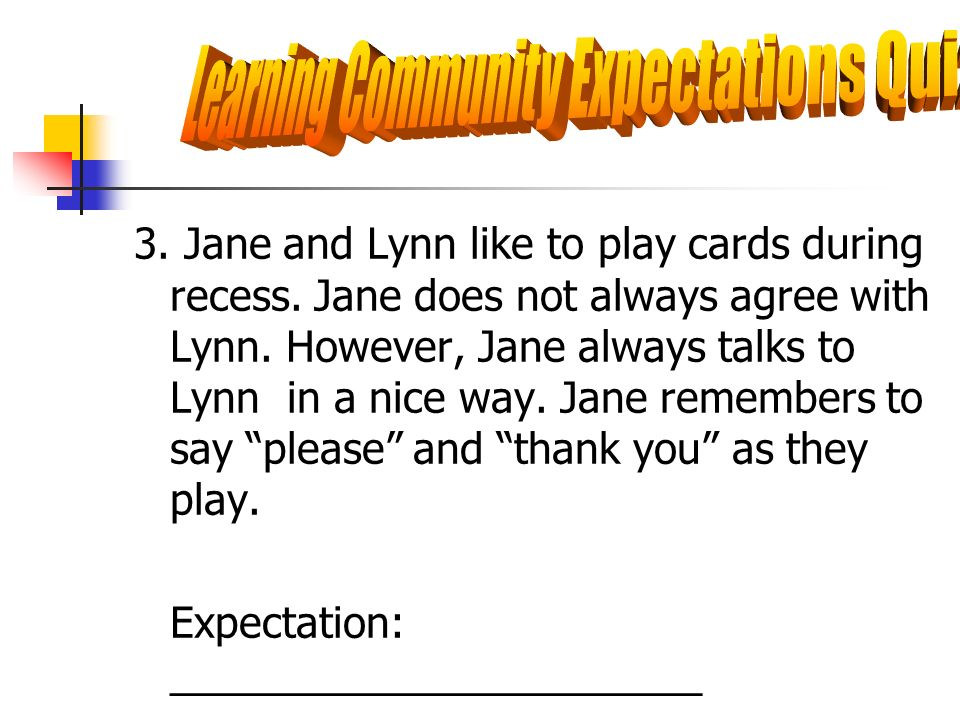 3. Jane and Lynn like to play cards during recess. Jane does not always agree with Lynn. However, Jane always talks to Lynn in a nice way. Jane rememb
