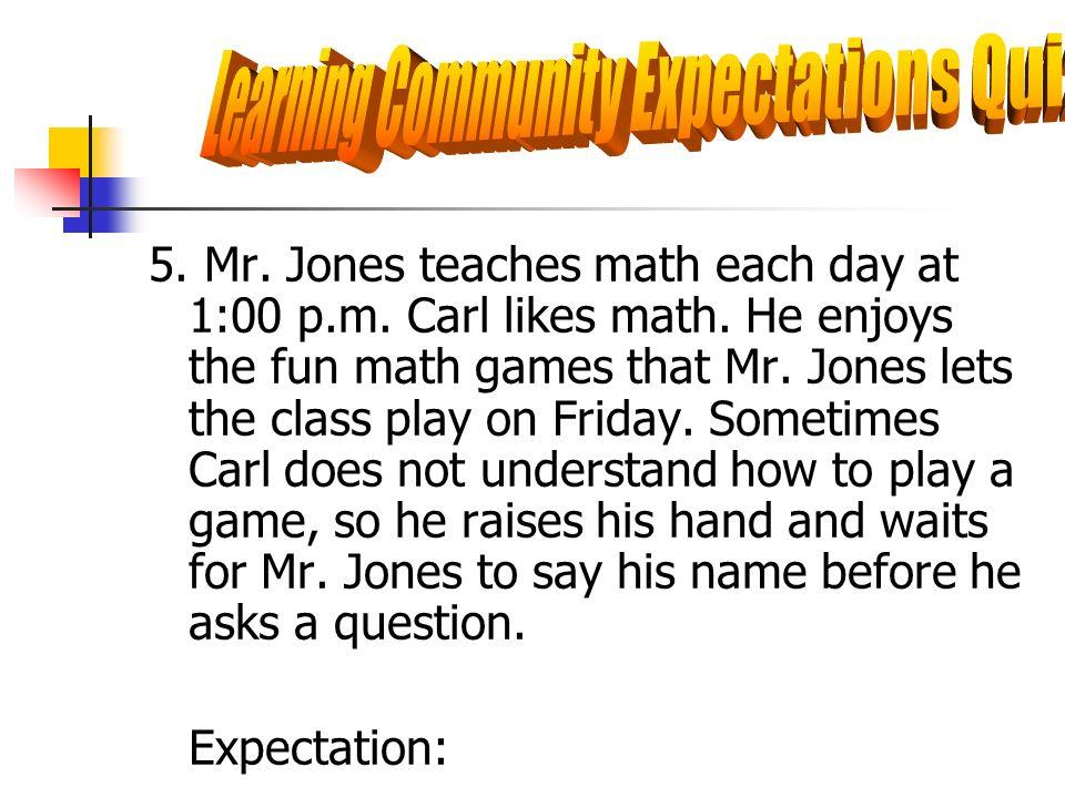 5. Mr. Jones teaches math each day at 1:00 p.m. Carl likes math. He enjoys the fun math games that Mr. Jones lets the class play on Friday. Sometimes
