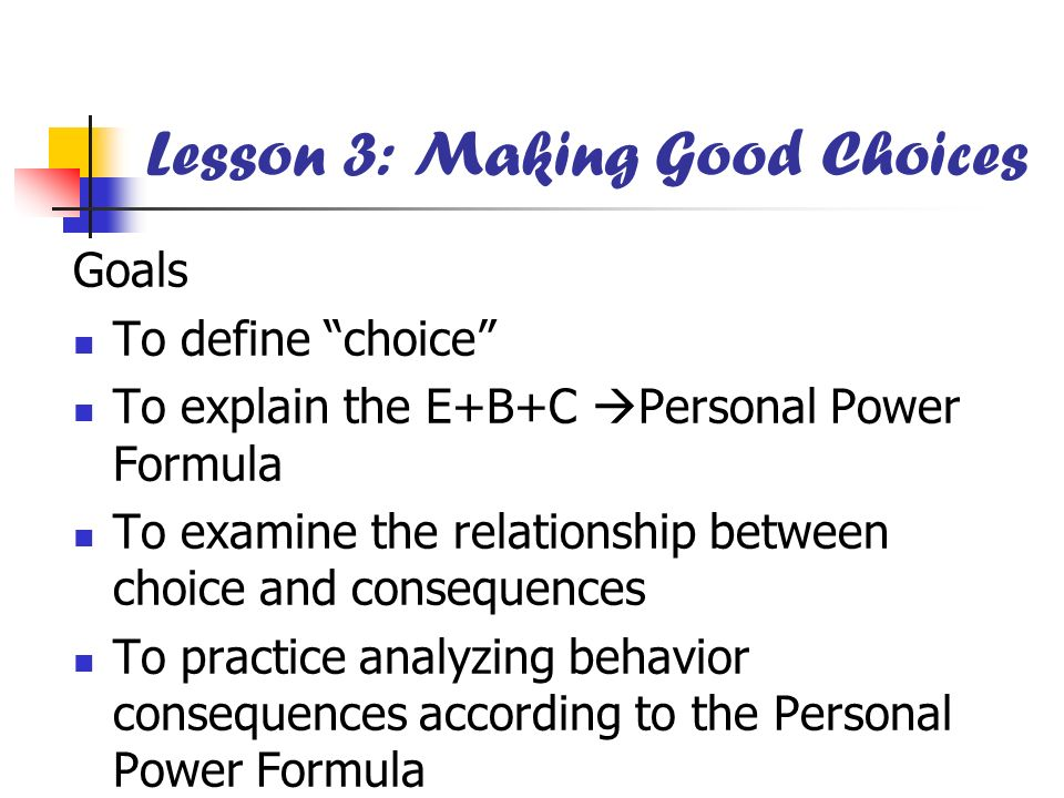 Lesson 3: Making Good Choices Goals To define choice To explain the E+B+C Personal Power Formula To examine the relationship between choice and conseq