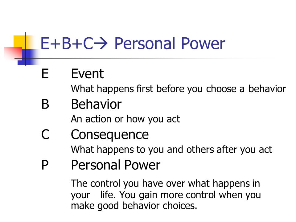 E+B+C Personal Power EEvent What happens first before you choose a behavior BBehavior An action or how you act CConsequence What happens to you and ot