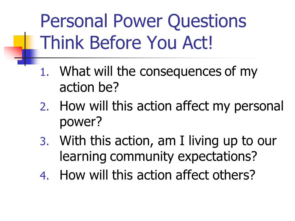 Personal Power Questions Think Before You Act! 1. What will the consequences of my action be? 2. How will this action affect my personal power? 3. Wit