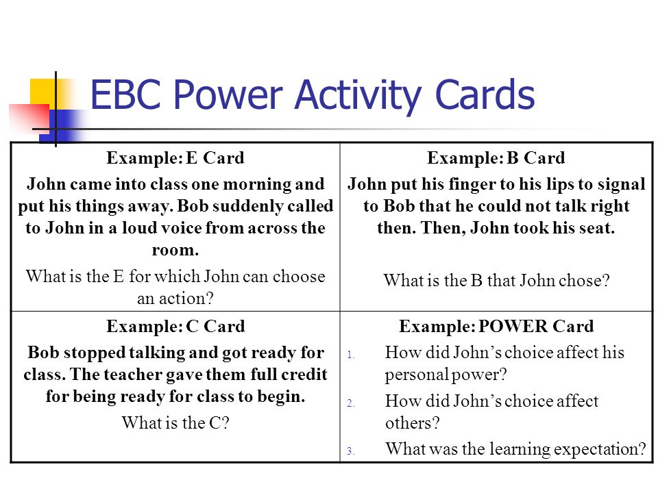 EBC Power Activity Cards Example: E Card John came into class one morning and put his things away. Bob suddenly called to John in a loud voice from ac