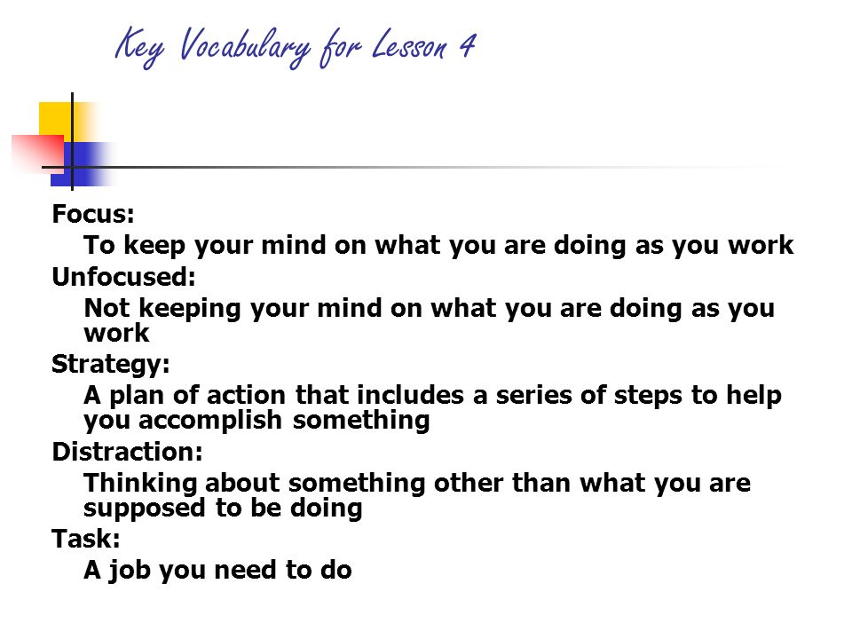 Key Vocabulary for Lesson 4 Focus: To keep your mind on what you are doing as you work Unfocused: Not keeping your mind on what you are doing as you w