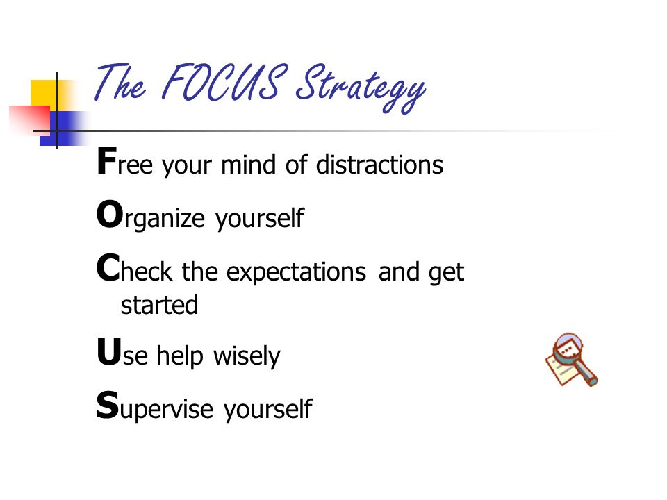 The FOCUS Strategy F ree your mind of distractions O rganize yourself C heck the expectations and get started U se help wisely S upervise yourself