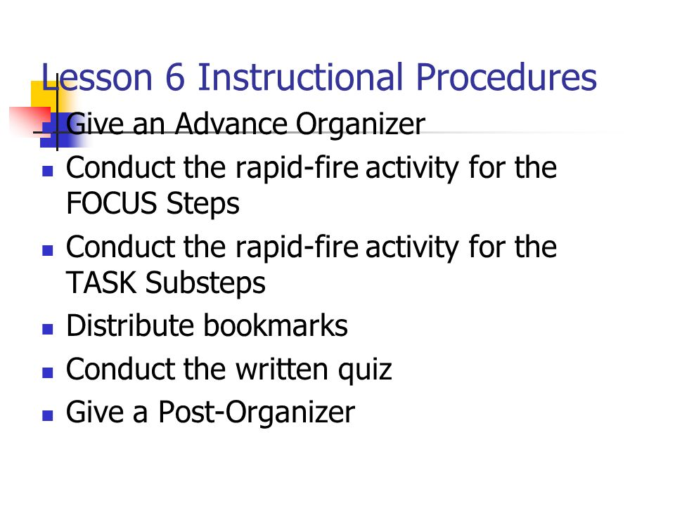 Lesson 6 Instructional Procedures Give an Advance Organizer Conduct the rapid-fire activity for the FOCUS Steps Conduct the rapid-fire activity for th