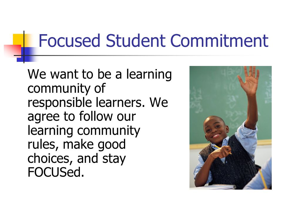 Focused Student Commitment We want to be a learning community of responsible learners. We agree to follow our learning community rules, make good choi