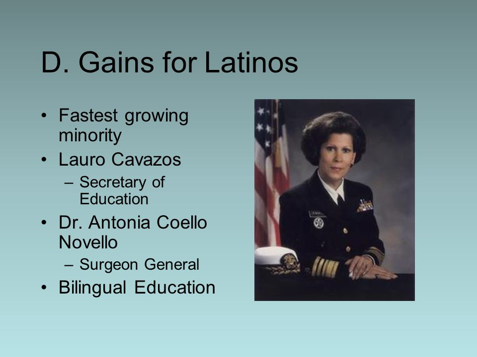 D. Gains for Latinos Fastest growing minority Lauro Cavazos –Secretary of Education Dr. Antonia Coello Novello –Surgeon General Bilingual Education