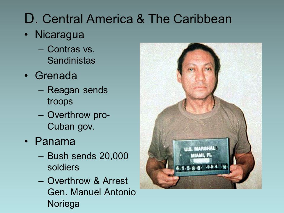 D. Central America & The Caribbean Nicaragua –Contras vs. Sandinistas Grenada –Reagan sends troops –Overthrow pro- Cuban gov. Panama –Bush sends 20,00