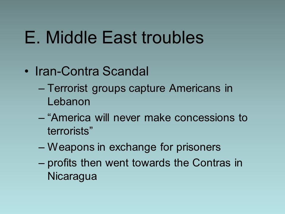 E. Middle East troubles Iran-Contra Scandal –Terrorist groups capture Americans in Lebanon –America will never make concessions to terrorists –Weapons
