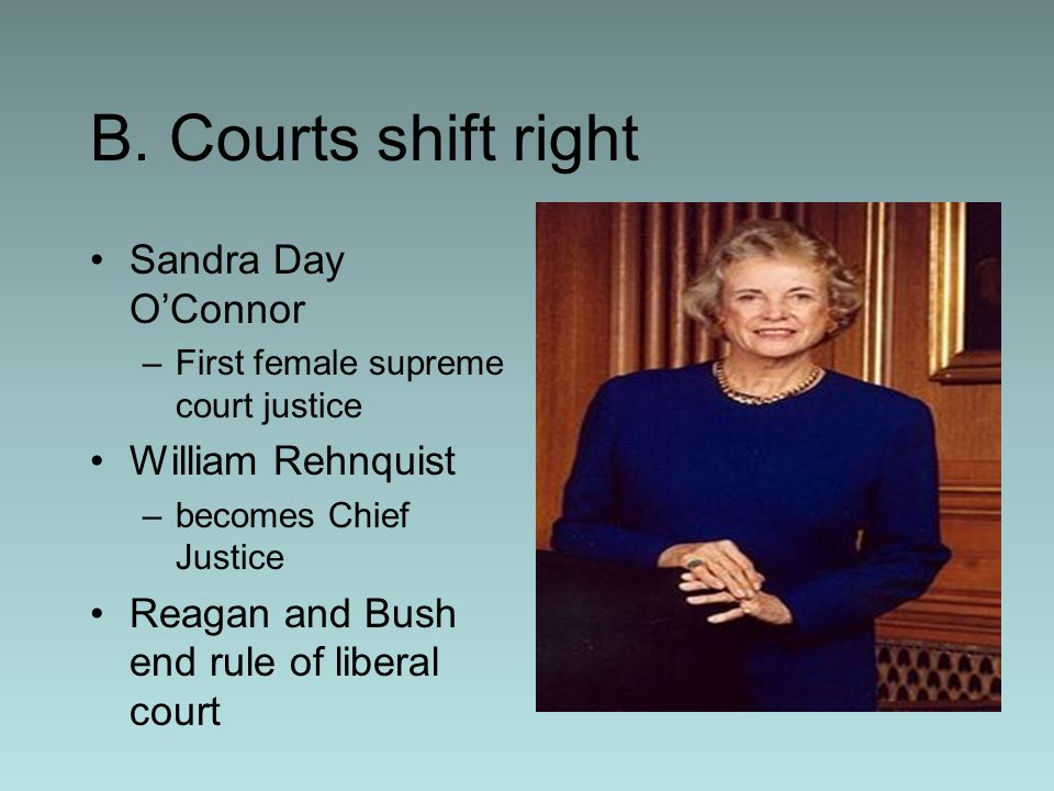 B. Courts shift right Sandra Day OConnor –First female supreme court justice William Rehnquist –becomes Chief Justice Reagan and Bush end rule of libe