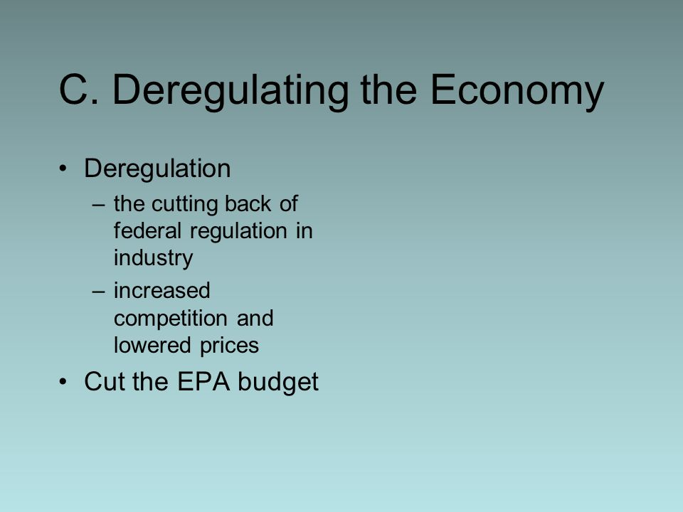 C. Deregulating the Economy Deregulation –the cutting back of federal regulation in industry –increased competition and lowered prices Cut the EPA bud